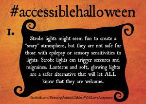 "Orange textured background, with a large hashtag at the top, #accessiblehalloween, and a large number 1. A black banner stretches across the meme, with white text reading:  Strobe light might seem fun to create a ""scary"" atmosphere, but they are not safe for those with epilepsy or sensory sensitivities to lights. Strobe lights can trigger seizures and migraines. Lanterns and soft, glowing lights are a safe alternative that will let ALL know they are welcome."